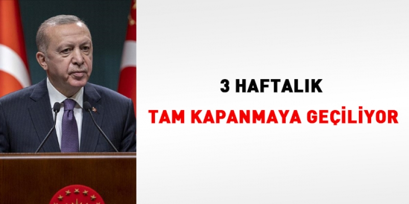 Erdoğan açıkladı… 3 haftalık tam kapanmaya geçiliyor
